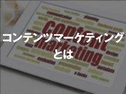 コンテンツマーケティングとは何か 〜 歴史・事例などから解説 〜