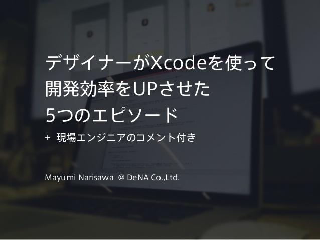 デザイナーがXcodeを使って 開発効率をUPさせた 5つのエピソード + 現場エンジニアのコメント付き