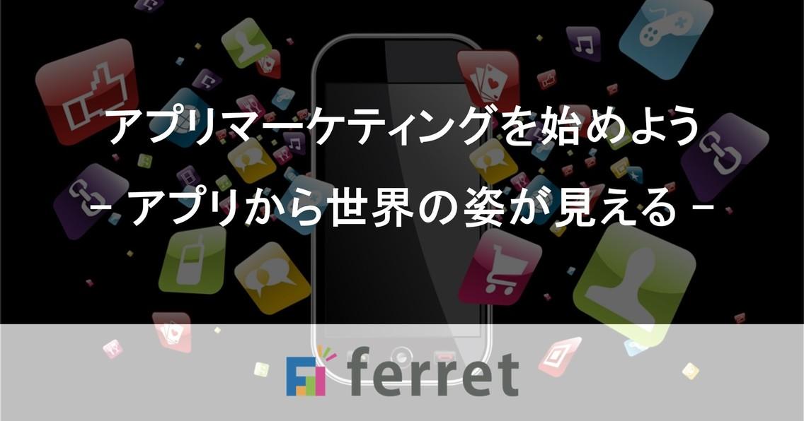 寄稿・ferret アプリマーケティングを始めよう - アプリから世界の姿が見える -|ferret [フェレット]
