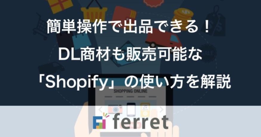 簡単操作で商品を出品できる!ダウンロード商材も販売可能な「Shopify」の使用方法を解説