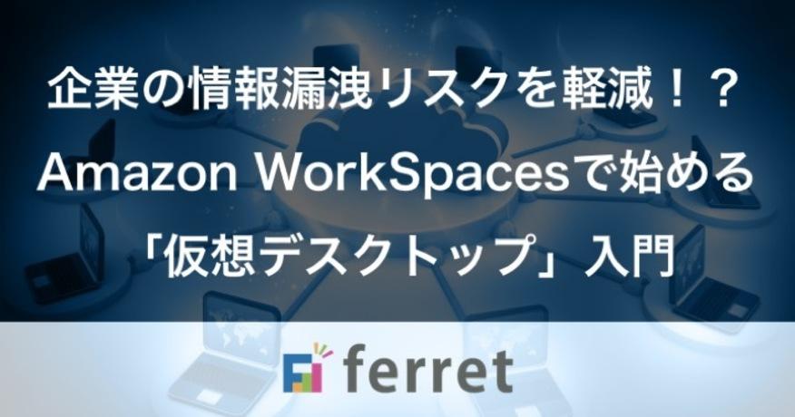 企業の情報漏洩リスクを軽減できる!?Amazon WorkSpacesで始める「仮想デスクトップ」入門