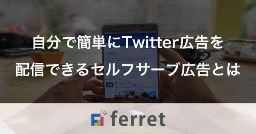 1. 自分で簡単にTwitter広告を配信できるセルフサーブ広告とは