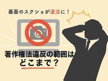 「画面のスクリーンショット(スクショ)が違法に!著作権法違反の範囲はどこまで?」の見出し画像