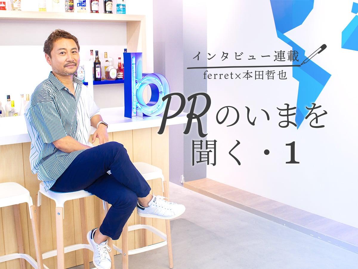 【インタビュー連載】ferret×本田哲也 PRのいまを聞くー混同している人も多い!本田哲也氏に聞く、PRと広告の違いとは?