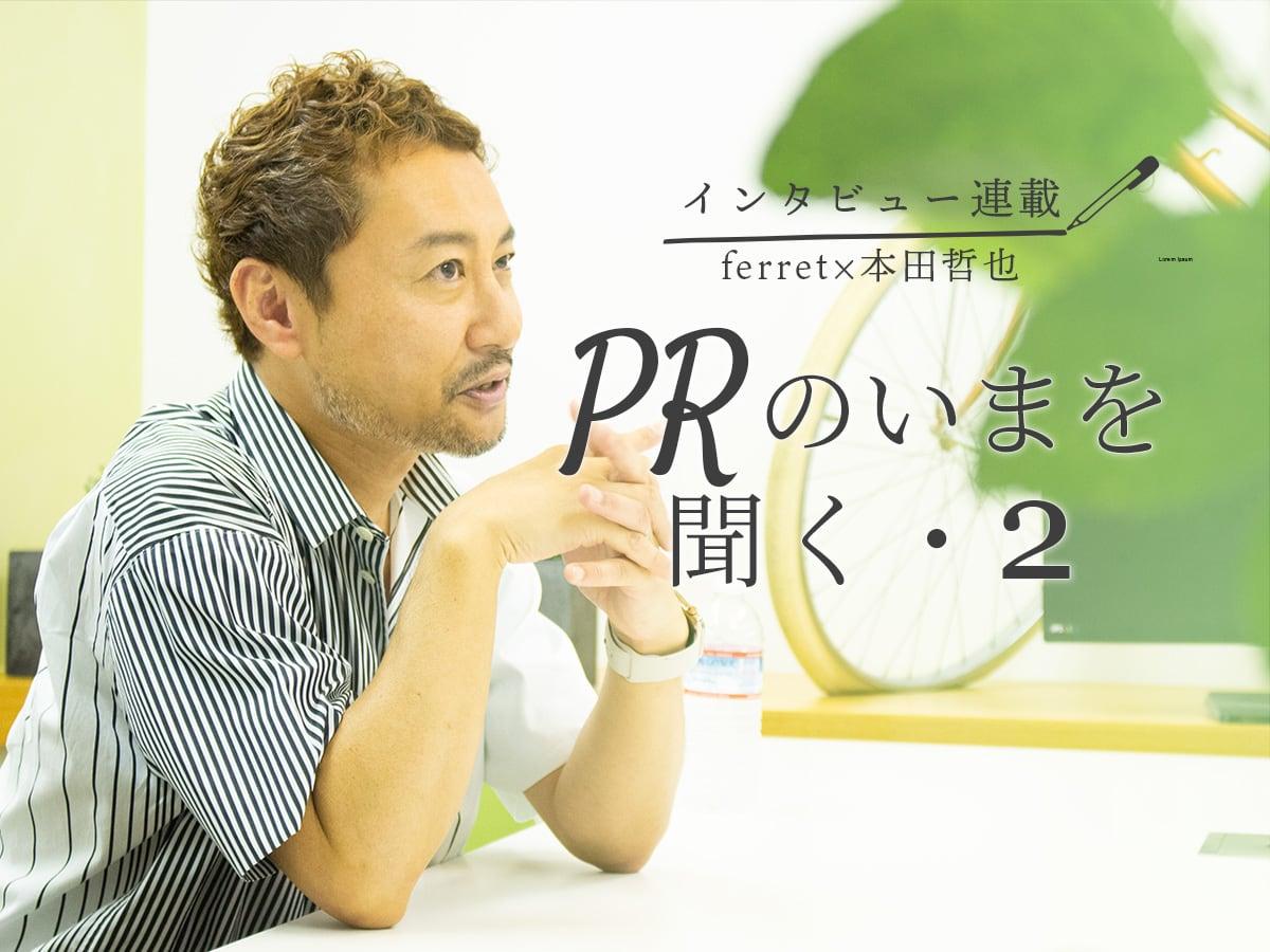 【インタビュー連載】ferret×本田哲也 PRのいまを聞くーマーケターが持つべきPR視点とPRパーソンが持つべきマーケティング視点とは?