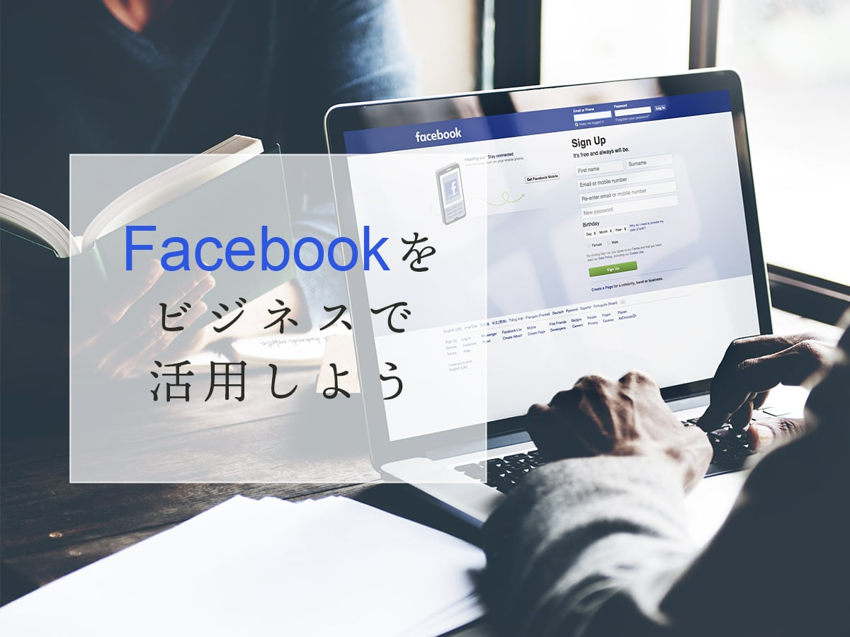 Facebookをビジネスで活用しよう!企業がFacebookページ(ビジネスアカウント)をつくる方法を紹介