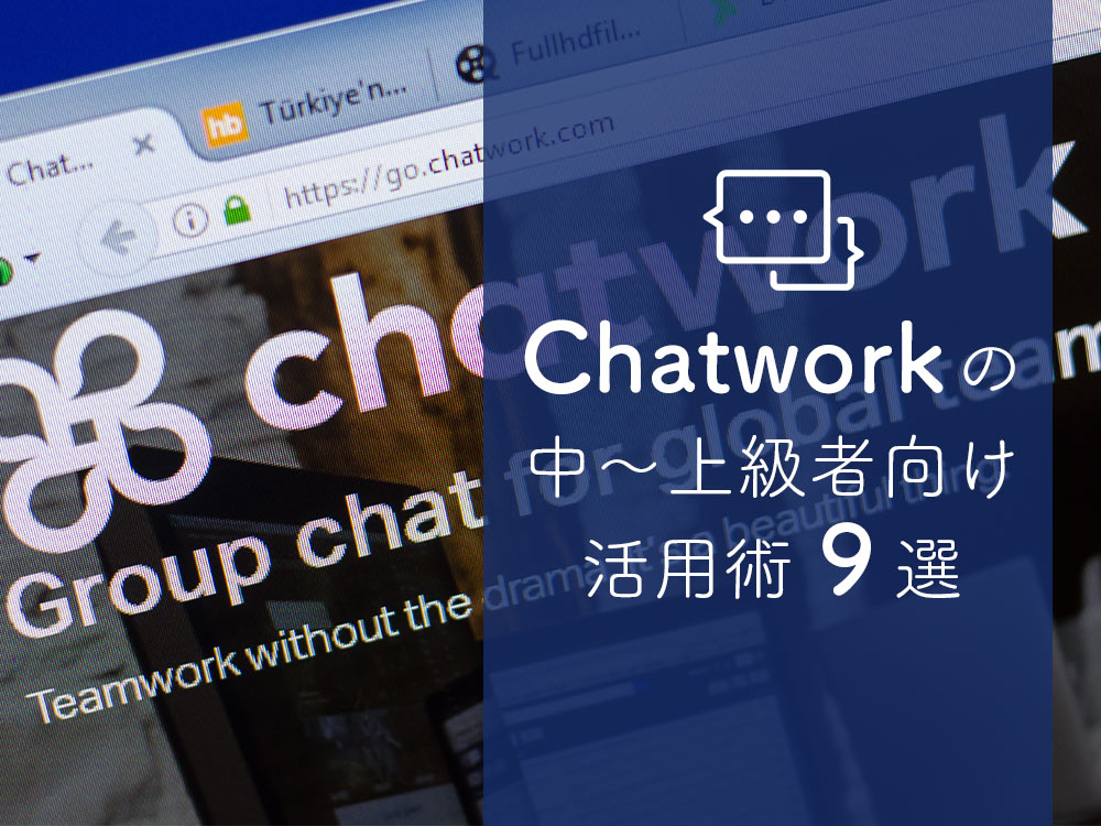 Chatwork(チャットワーク)をもっと効率的に使いこなそう!中〜上級者向けの活用術9選