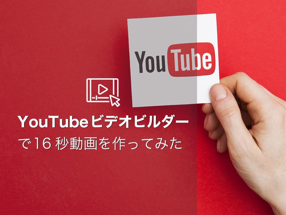 どんな動画が作れる?YouTube公式ツール「Video Builder(ビデオビルダー)」を使ってみた