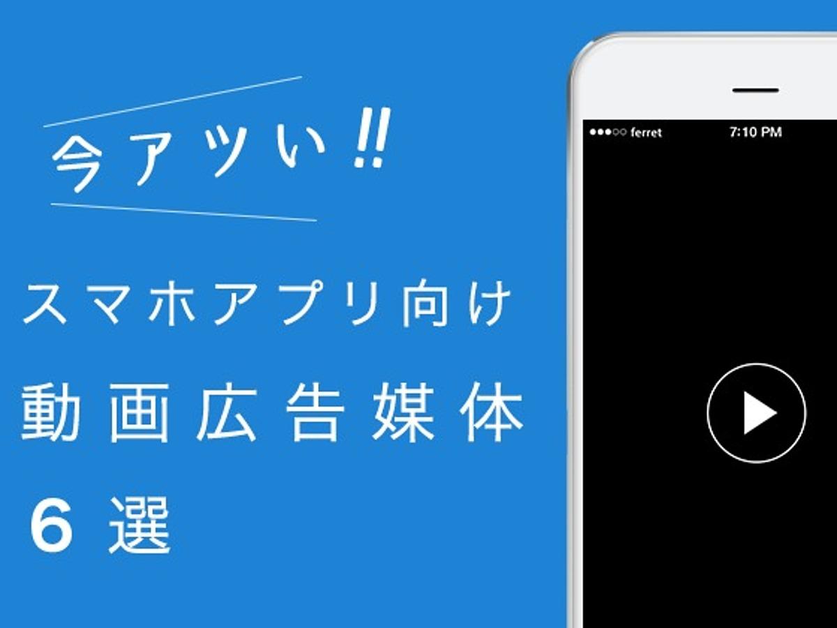 「今アツい!スマホアプリ向け動画広告媒体6選」の見出し画像