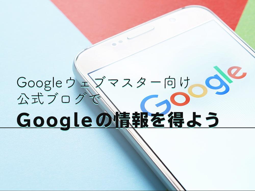 Google(グーグル)の考えを知るならGoogle(グーグル)ウェブマスター向け公式ブログをチェックしよう
