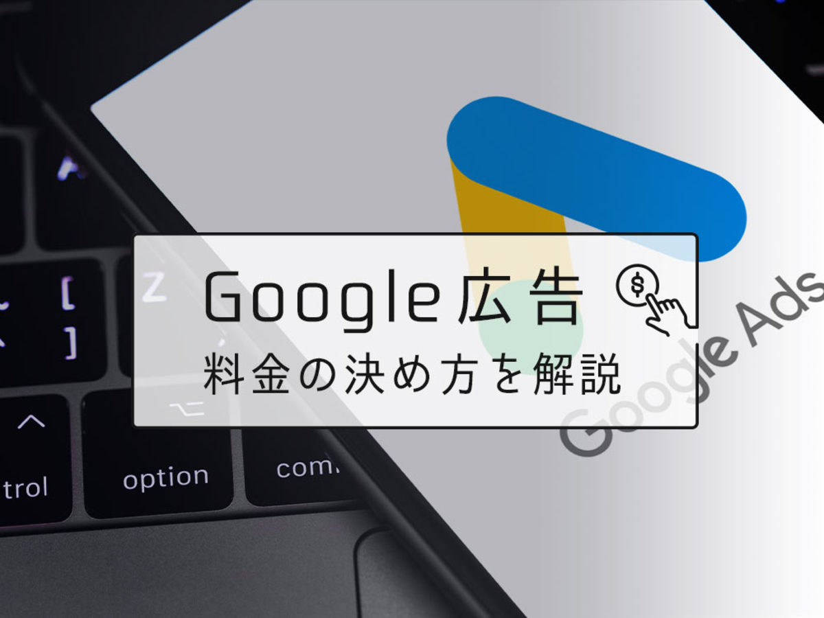 「Google(グーグル)広告の料金はどう決める?仕組みや相場を解説」の見出し画像
