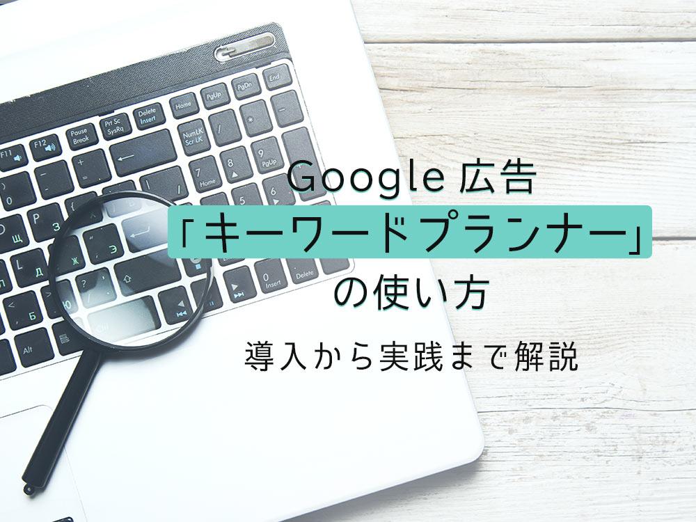 Google(グーグル)広告「キーワードプランナー」の使い方!導入から実践までを徹底解説