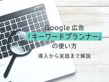 「Google(グーグル)広告「キーワードプランナー」の使い方!導入から実践までを徹底解説」の見出し画像