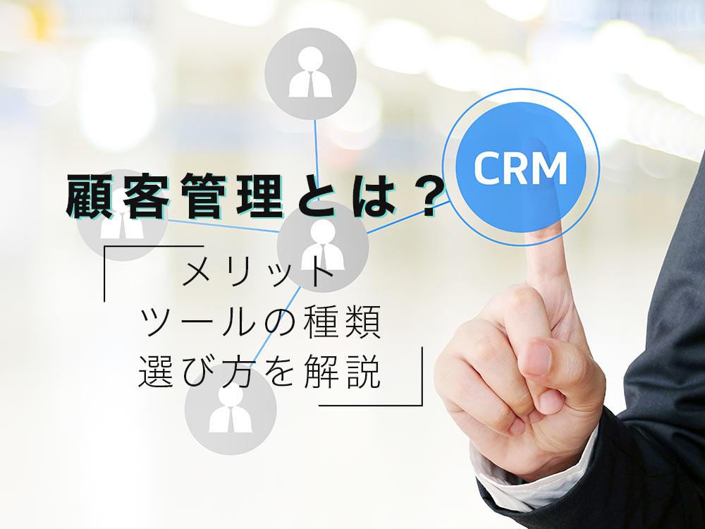顧客管理とは?顧客管理のメリット・ツールの種類・選び方を解説