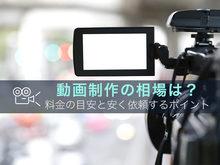 「動画制作の相場とは?料金の目安と安く依頼するためのポイント」の見出し画像