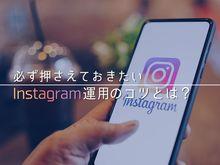 「Instagram(インスタグラム)を運用するなら押さえておくべき運用のコツ」の見出し画像
