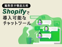 「【編集部が徹底比較】Shopifyで導入可能なチャットツール・ チャットアプリ」の見出し画像