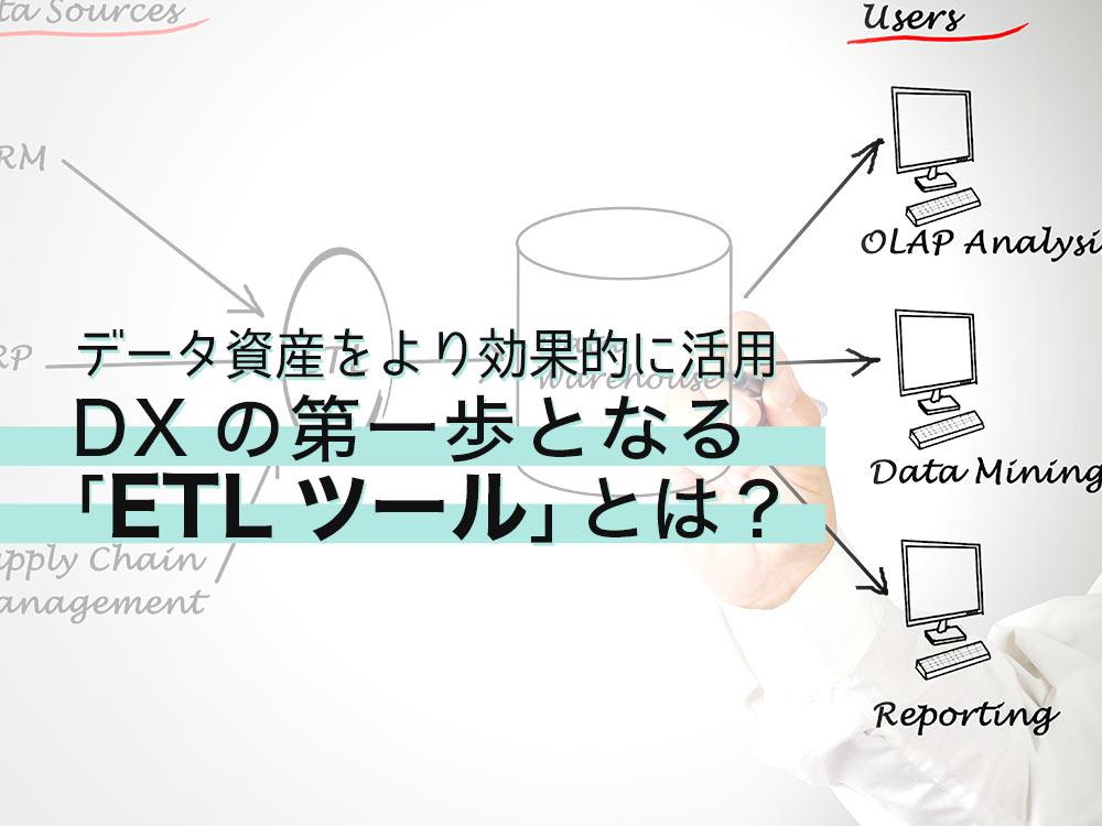 データ資産をより効果的に活用。DXの第一歩となる「ETLツール」とは?