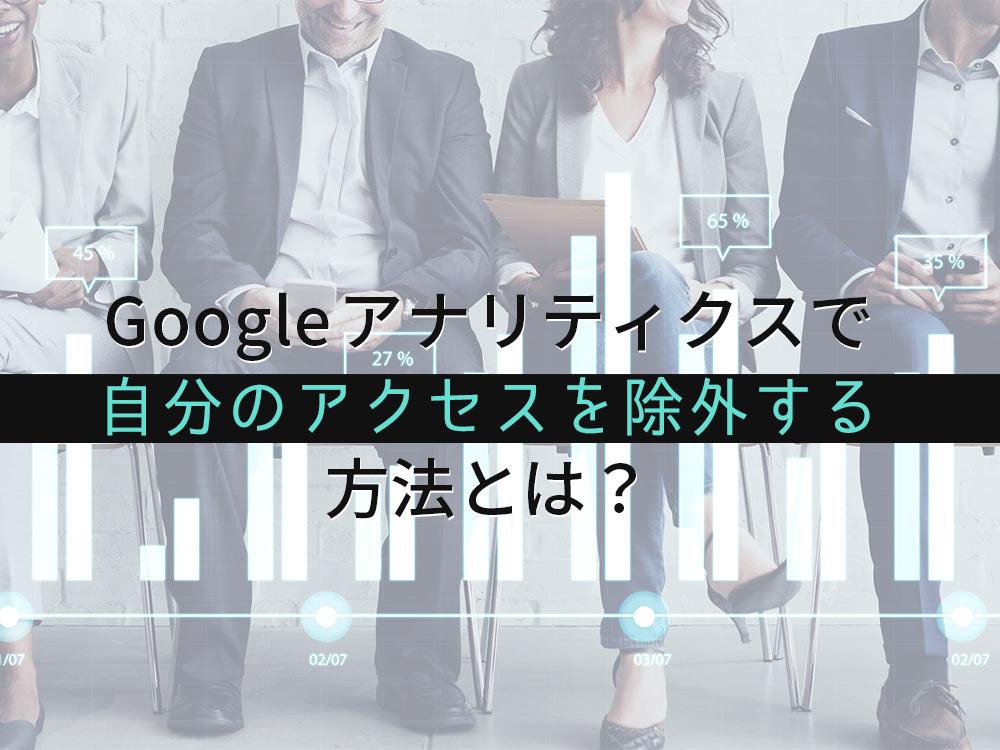 Googleアナリティクスで自分のアクセスを除外する方法とは?