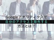 「Googleアナリティクスで自分のアクセスを除外する方法とは?」の見出し画像