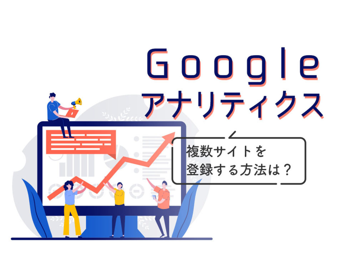 「Googleアナリティクスに複数サイトを登録する方法は?具体的な手順と注意点を解説」の見出し画像