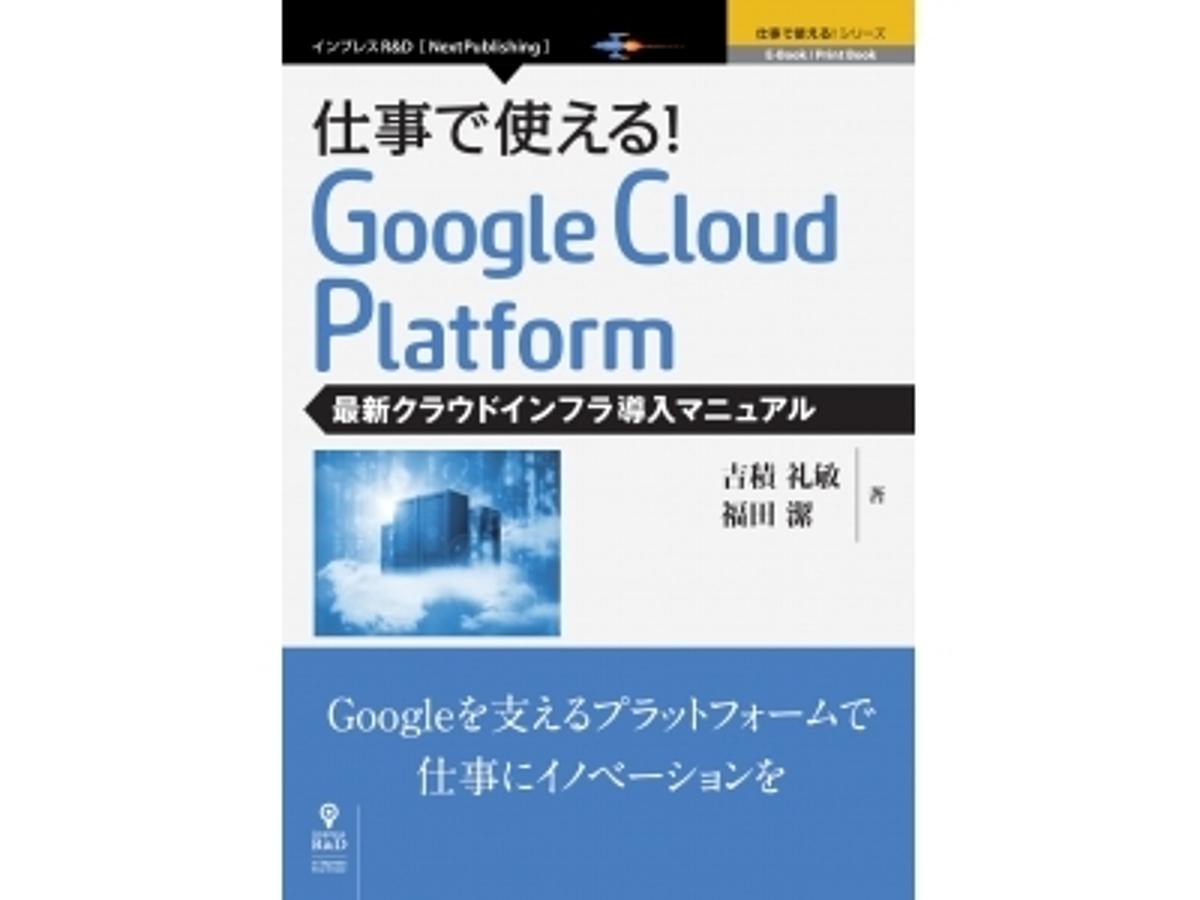 「ビックデータ処理からWebサイト運用までを低コストで実現!『仕事で使える!Google Cloud Platform』発行 Googleの最新クラウド基盤の導入&活用ガイド」の見出し画像