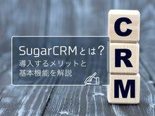 「SugarCRMとは?導入するメリットや基本機能、適している企業を紹介」の見出し画像