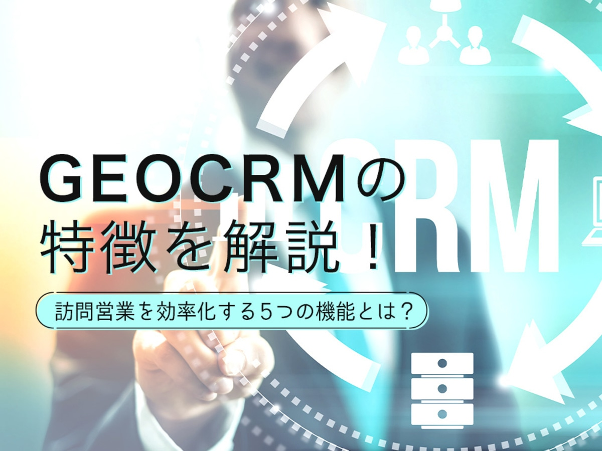 「GEO CRMの特徴を解説!訪問営業を効率化する5つの機能とは? 」の見出し画像