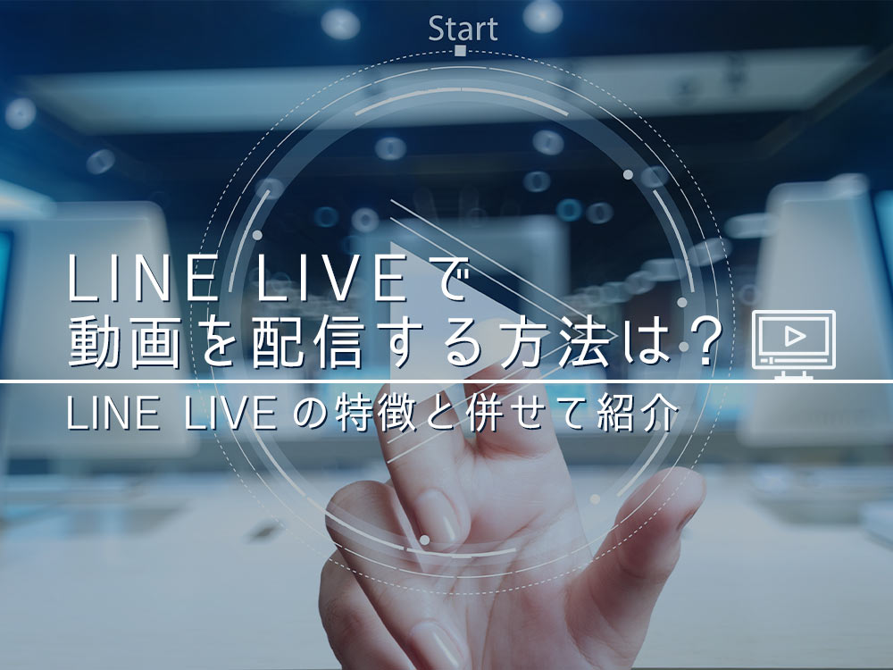 「LINE LIVE(ラインライブ)」で動画を配信する方法とは?