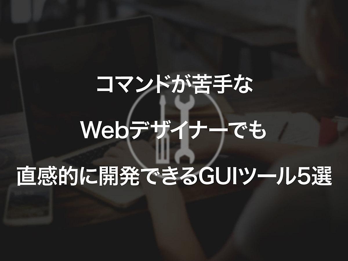 「コマンドが苦手なWebデザイナーでも直感的に開発できるGUIツール5選」の見出し画像